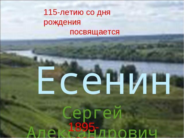 Есенин Сергей Александрович 1895-1925 115-летию со дня рождения посвящается