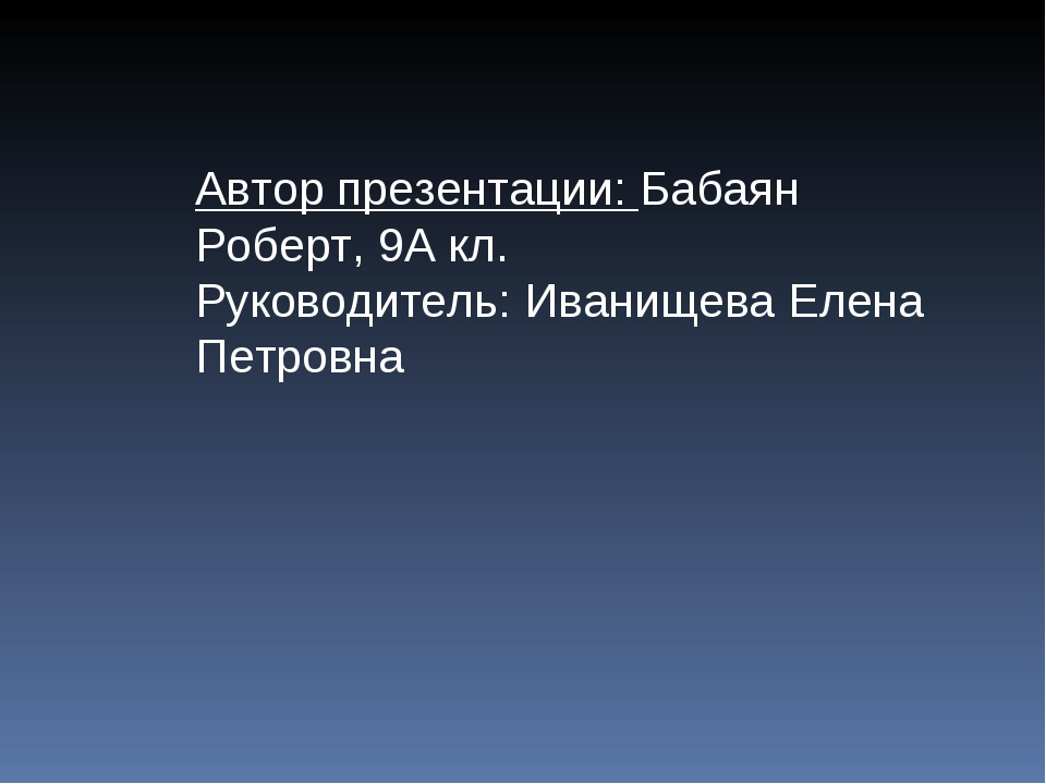 Автор презентации: Бабаян Роберт, 9А кл. Руководитель: Иванищева Елена Петровна