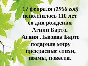 17 февраля (1906 год) исполнилось 110 лет со дня рождения Агнии Барто. Агния