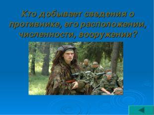 Кто добывает сведения о противнике, его расположении, численности, вооружении?