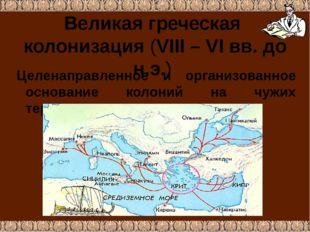 Великая греческая колонизация (VIII – VI вв. до н.э.) Целенаправленное и орга