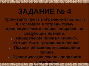 ЗАДАНИЕ № 4 Прочитайте пункт 6 «Греческий полис» § 4. Составьте в тетради схе