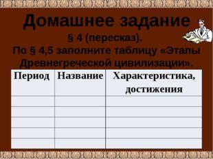 Домашнее задание § 4 (пересказ). По § 4,5 заполните таблицу «Этапы Древнегреч