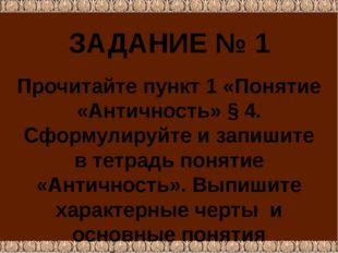 ЗАДАНИЕ № 1 Прочитайте пункт 1 «Понятие «Античность» § 4. Сформулируйте и зап