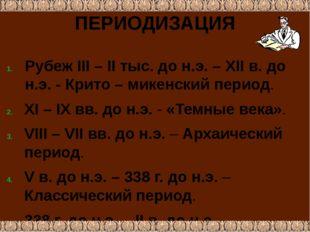 ПЕРИОДИЗАЦИЯ Рубеж III – II тыс. до н.э. – ХII в. до н.э. - Крито – микенский
