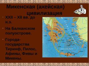 Микенская (ахейская) цивилизация ХХII – ХII вв. до н.э. На Балканском полуост