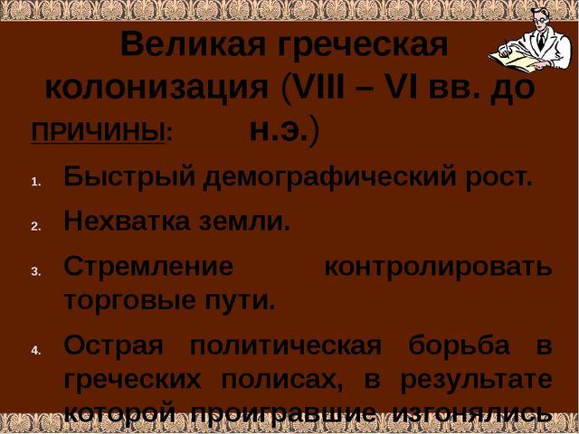 Великая греческая колонизация (VIII – VI вв. до н.э.) ПРИЧИНЫ: Быстрый демогр...