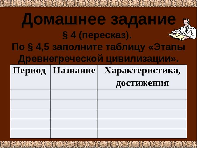 Домашнее задание § 4 (пересказ). По § 4,5 заполните таблицу «Этапы Древнегреч...