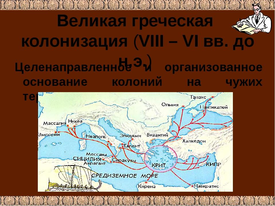 Великая греческая колонизация (VIII – VI вв. до н.э.) Целенаправленное и орга...