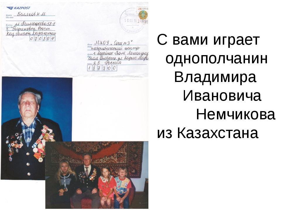 С вами играет однополчанин Владимира Ивановича Немчикова из Казахстана