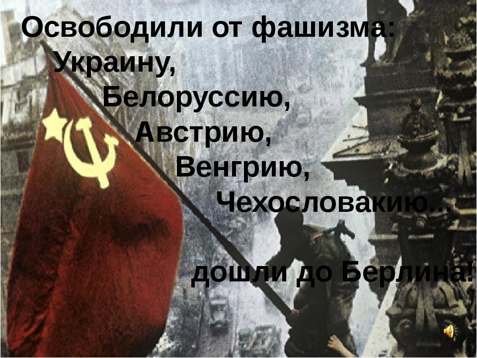 Освободили от фашизма: Украину, Белоруссию, Австрию, Венгрию, Чехословакию.....