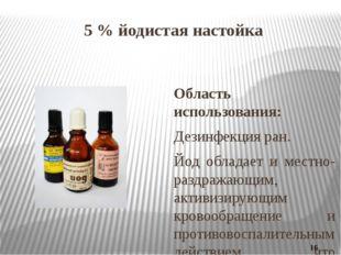 5 % йодистая настойка Область использования: Дезинфекция ран. Йод обладает и