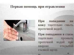 Первая помощь при отравлении При попадании на кожу тщательно смыть проточной