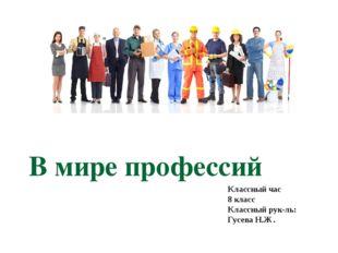 В мире профессий Классный час 8 класс Классный рук-ль: Гусева Н.Ж.