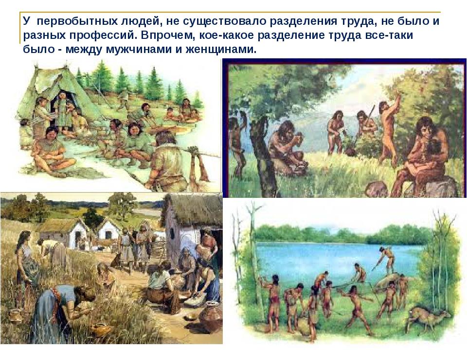 У первобытных людей, не существовало разделения труда, не было и разных профе...