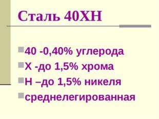 Сталь 40ХН 40 -0,40% углерода Х -до 1,5% хрома Н –до 1,5% никеля среднелегиро