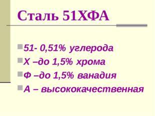 Сталь 51ХФА 51- 0,51% углерода Х –до 1,5% хрома Ф –до 1,5% ванадия А – высоко