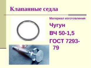 Клапанные седла Материал изготовления Чугун ВЧ 50-1,5 ГОСТ 7293-79