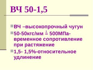 ВЧ 50-1,5 ВЧ –высокопрочный чугун 50-50кгс/мм = 500МПа-временное сопротивлени