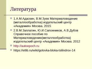 Литература 1.А.М.Адаскин, В.М.Зуев Материаловедение (металлообработка) издате