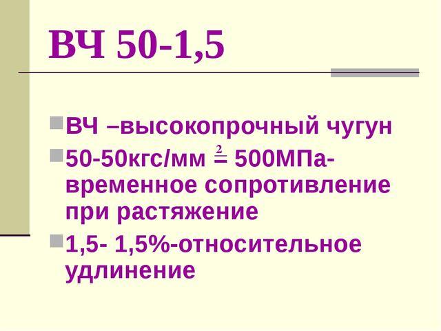 ВЧ 50-1,5 ВЧ –высокопрочный чугун 50-50кгс/мм = 500МПа-временное сопротивлени...