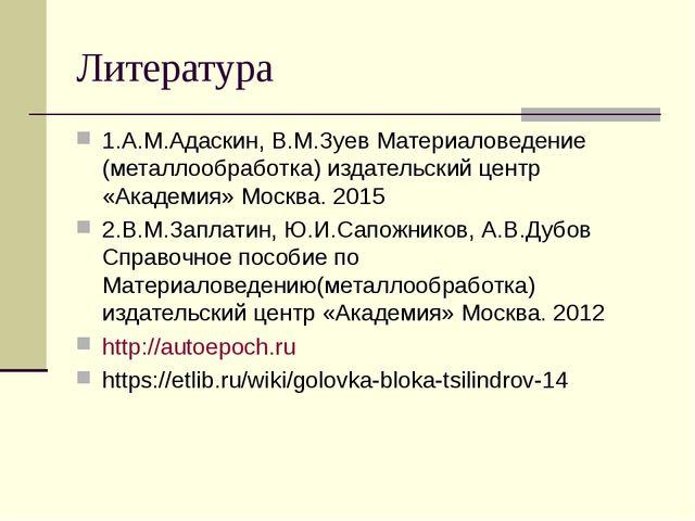 Литература 1.А.М.Адаскин, В.М.Зуев Материаловедение (металлообработка) издате...