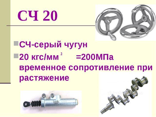СЧ 20 СЧ-серый чугун 20 кгс/мм =200МПа временное сопротивление при растяжение 2