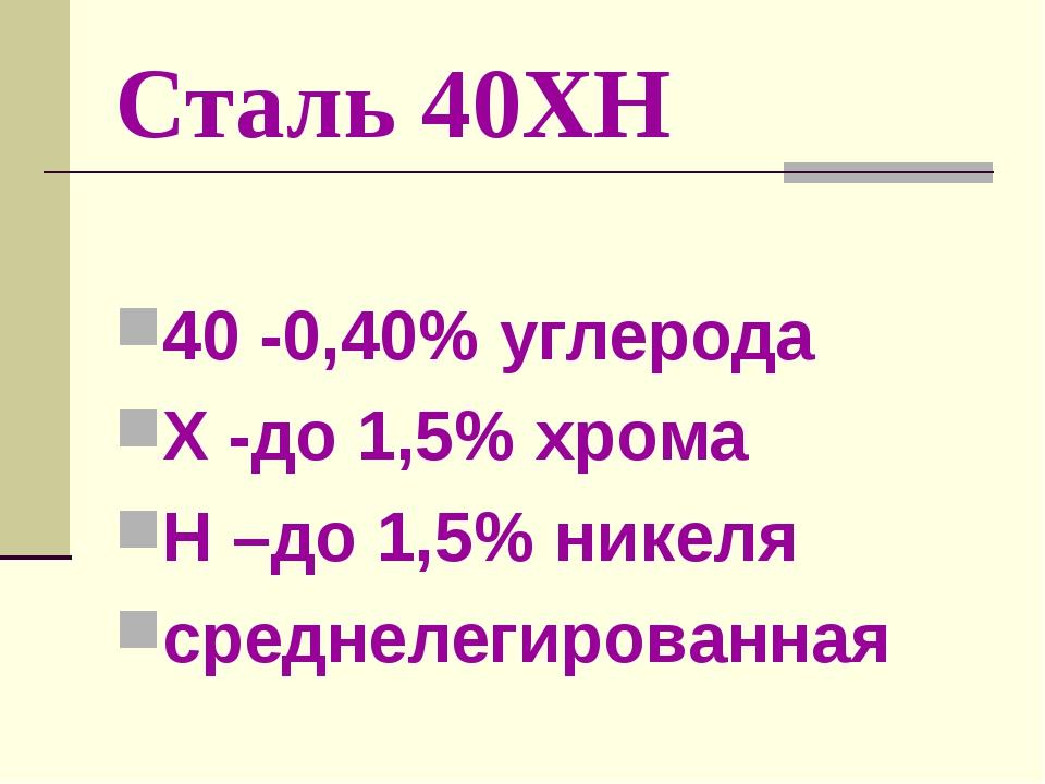 Сталь 40ХН 40 -0,40% углерода Х -до 1,5% хрома Н –до 1,5% никеля среднелегиро...