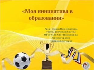 «Моя инициатива в образовании» Автор: Щекина Нина Михайловна учитель физическ