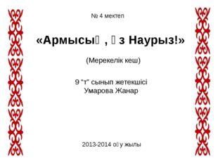 """№ 4 мектеп «Армысың, әз Наурыз!» (Мерекелік кеш) 9 """"т"""" сынып жетекшісі Умаров"""