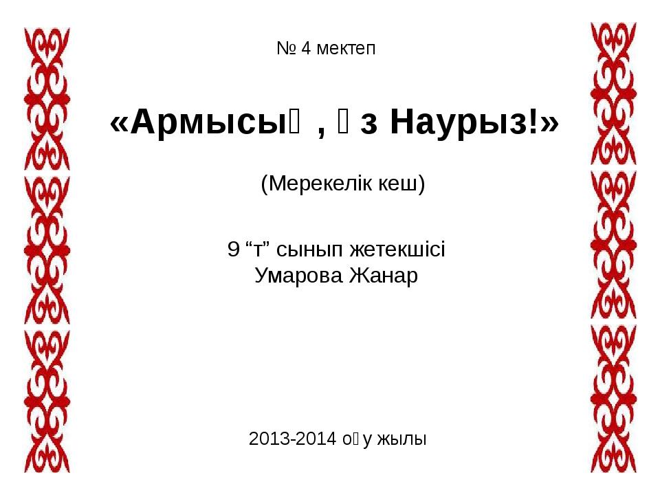 """№ 4 мектеп «Армысың, әз Наурыз!» (Мерекелік кеш) 9 """"т"""" сынып жетекшісі Умаров..."""