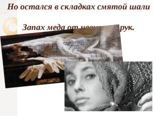 Но остался в складках смятой шали Запах меда от невинных рук.