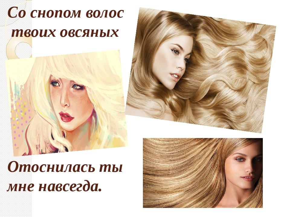 Со снопом волос твоих овсяных Отоснилась ты мне навсегда.