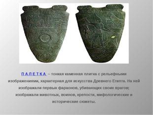 П А Л Е Т К А – тонкая каменная плитка с рельефными изображениями, характерна