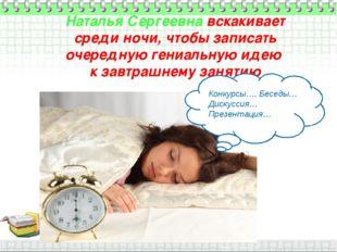 Наталья Сергеевна вскакивает среди ночи, чтобы записать очередную гениальную