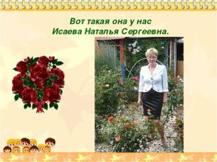 Вот такая она у нас Исаева Наталья Сергеевна.