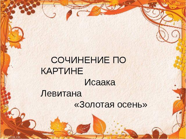 СОЧИНЕНИЕ ПО КАРТИНЕ Исаака Левитана «Золотая осень»