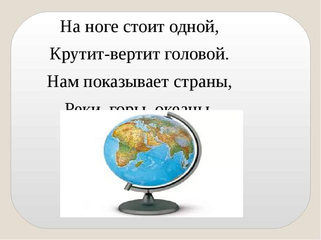 На ноге стоит одной, Крутит-вертит головой. Нам показывает страны, Реки, горы...