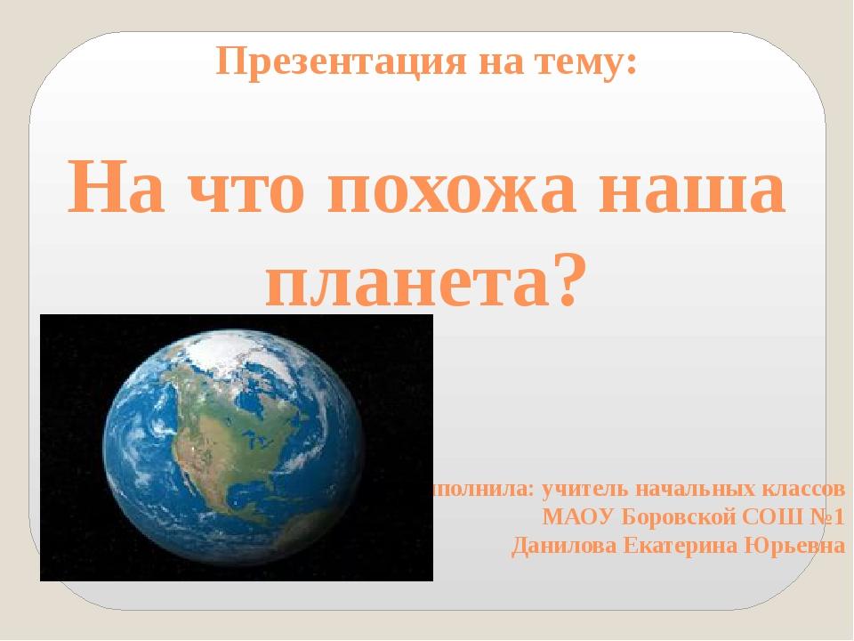 Презентация на тему: На что похожа наша планета? Выполнила: учитель начальных...