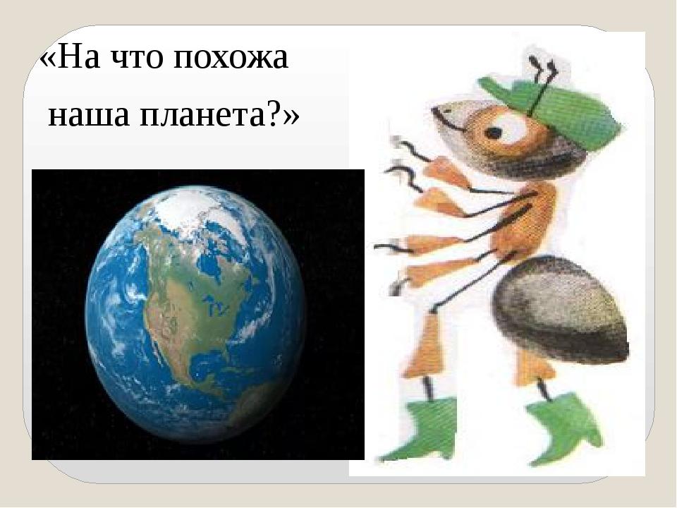 «На что похожа наша планета?»