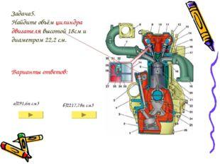 Задача5. Найдите объём цилиндра двигателя высотой 18см и диаметром 22,2 см. а