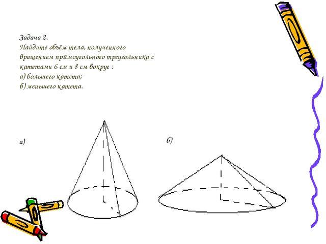 Задача 2. Найдите объём тела, полученного вращением прямоугольного треугольни...