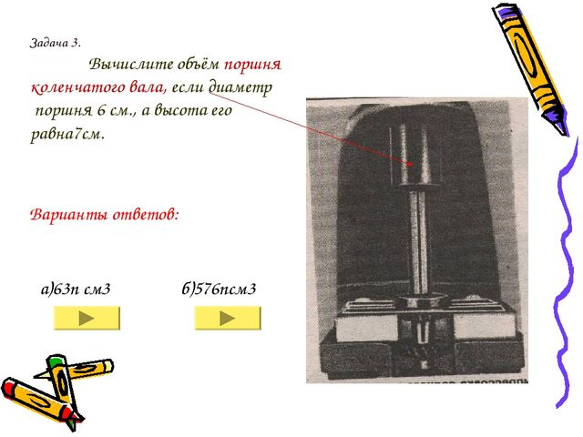 Задача 3. Вычислите объём поршня коленчатого вала, если диаметр поршня 6 см....