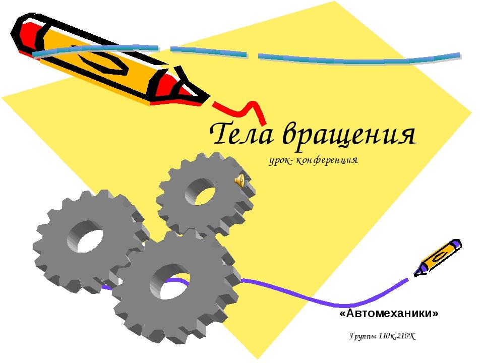 «Автомеханики» Группы 110к,210К Тела вращения урок- конференция