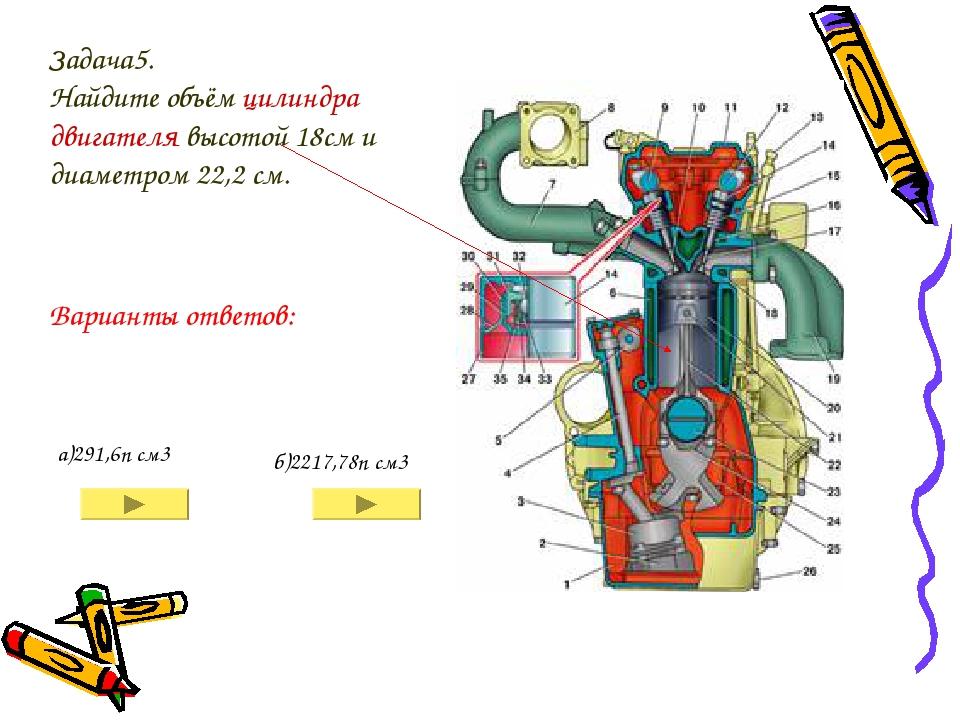 Задача5. Найдите объём цилиндра двигателя высотой 18см и диаметром 22,2 см. а...