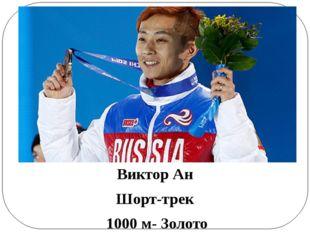 Виктор Ан Шорт-трек 1000 м- Золото 500 м- Золото Эстафета 5000 м- Золото