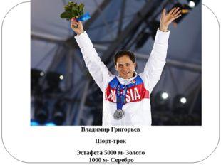 Владимир Григорьев Шорт-трек Эстафета 5000 м- Золото 1000 м- Серебро