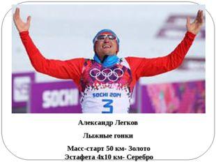 Александр Легков Лыжные гонки Масс-старт 50 км-Золото Эстафета 4х10 км- Се