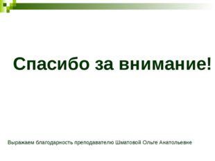 Спасибо за внимание! Выражаем благодарность преподавателю Шматовой Ольге Анат