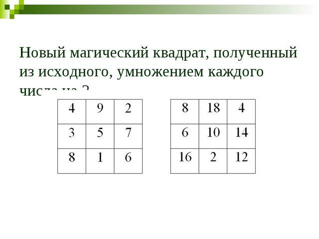 Новый магический квадрат, полученный из исходного, умножением каждого числа н...